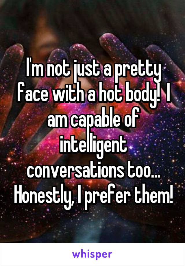 I'm not just a pretty face with a hot body!  I am capable of intelligent conversations too... Honestly, I prefer them!
