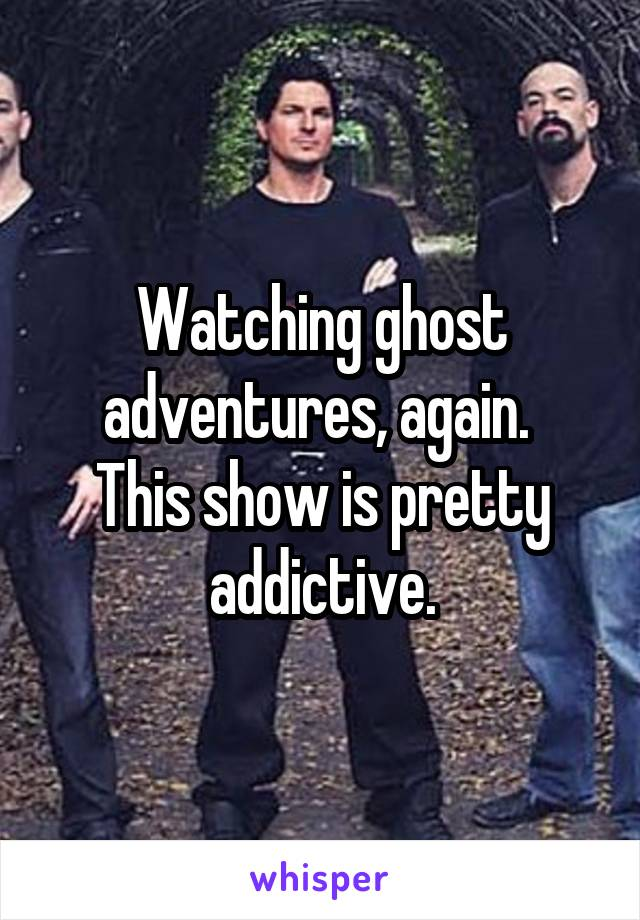 Watching ghost adventures, again.  This show is pretty addictive.