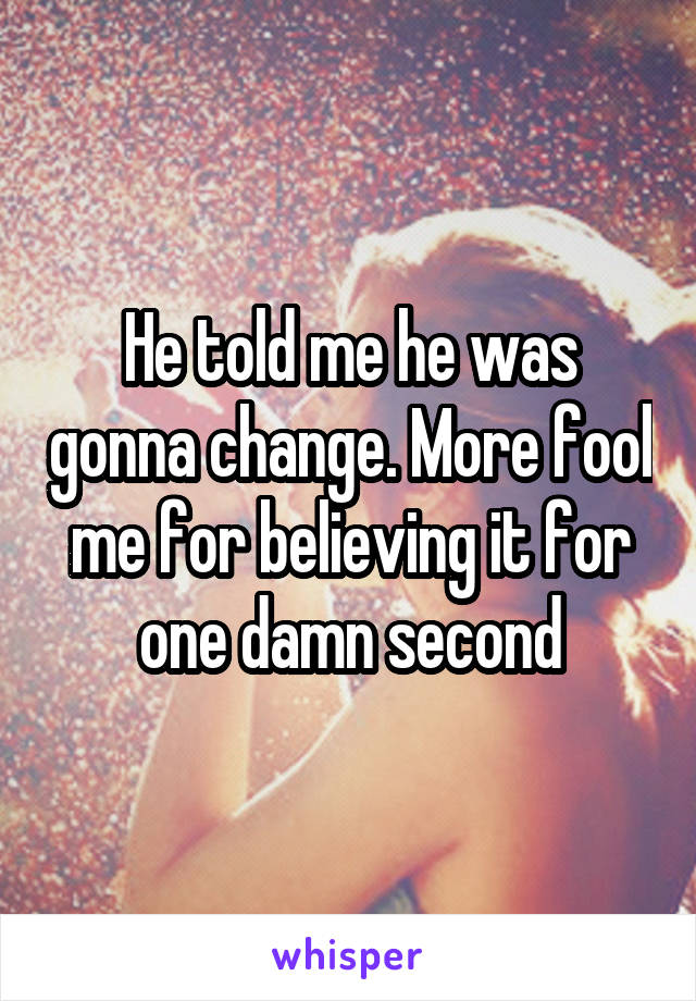 He told me he was gonna change. More fool me for believing it for one damn second