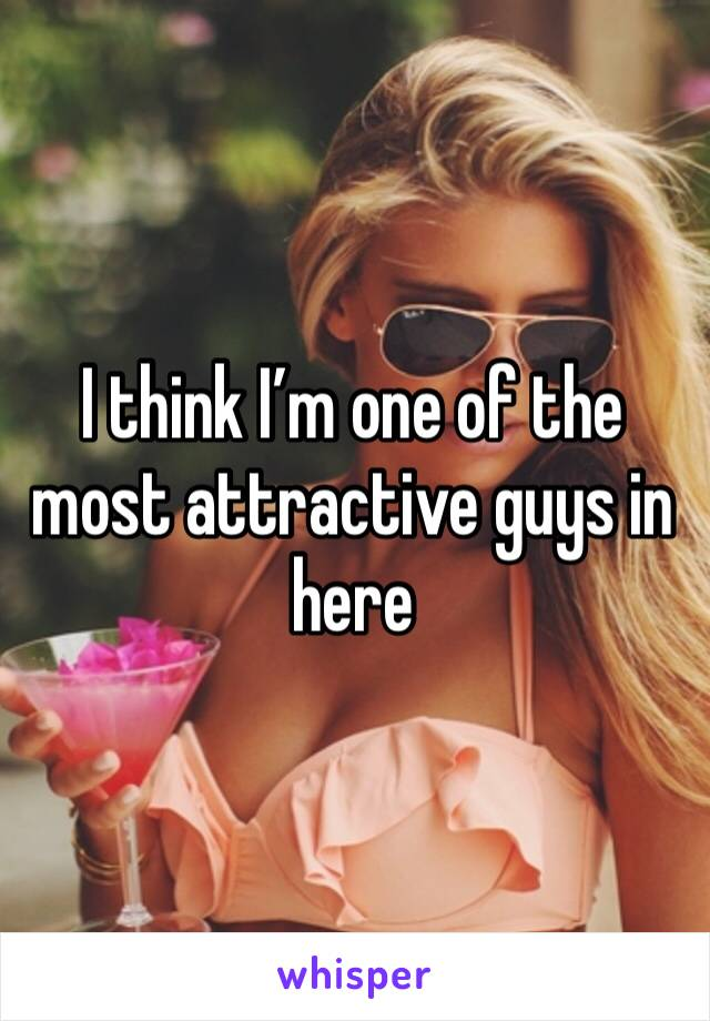 I think I'm one of the most attractive guys in here