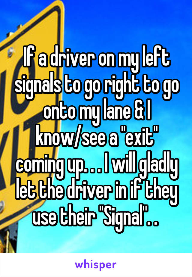 """If a driver on my left signals to go right to go onto my lane & I know/see a """"exit"""" coming up. . . I will gladly let the driver in if they use their """"Signal"""". ."""