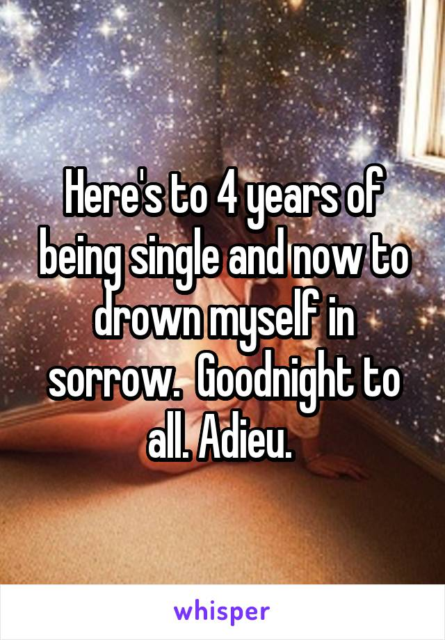 Here's to 4 years of being single and now to drown myself in sorrow.  Goodnight to all. Adieu.