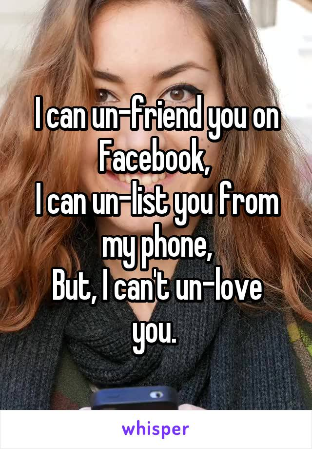 I can un-friend you on Facebook,  I can un-list you from my phone, But, I can't un-love you.