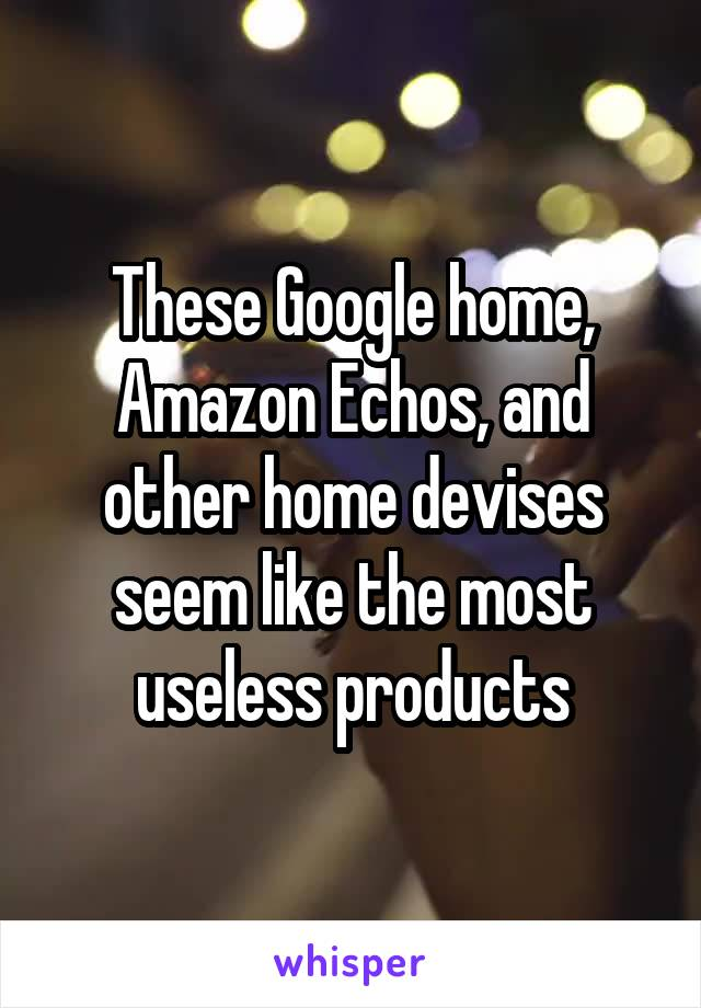 These Google home, Amazon Echos, and other home devises seem like the most useless products