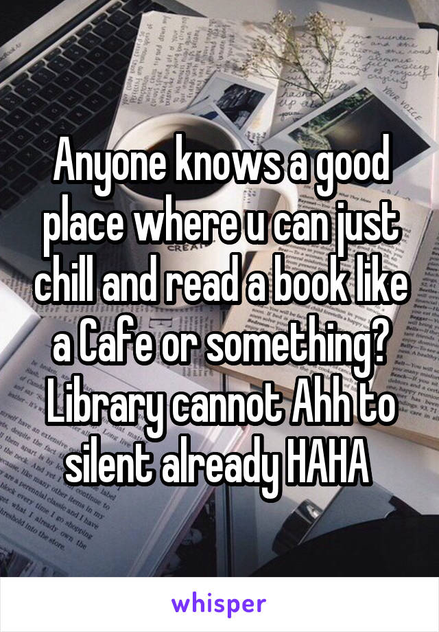 Anyone knows a good place where u can just chill and read a book like a Cafe or something? Library cannot Ahh to silent already HAHA