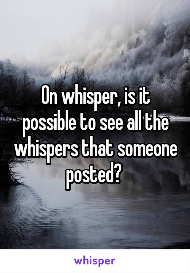 On whisper, is it possible to see all the whispers that someone posted?