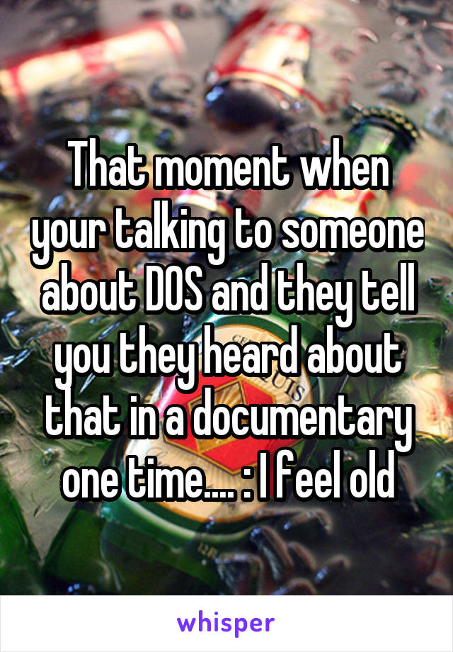 That moment when your talking to someone about DOS and they tell you they heard about that in a documentary one time.... :\ I feel old