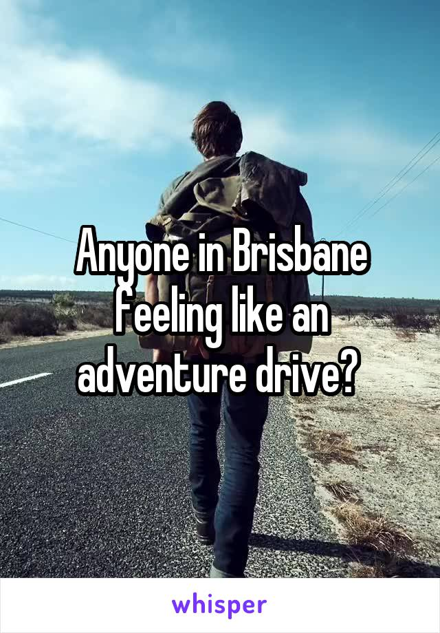 Anyone in Brisbane feeling like an adventure drive?