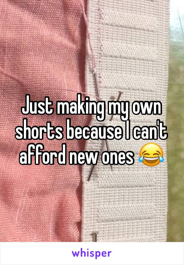 Just making my own shorts because I can't afford new ones 😂
