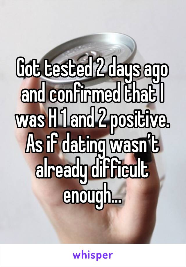 Got tested 2 days ago and confirmed that I was H 1 and 2 positive. As if dating wasn't already difficult enough...