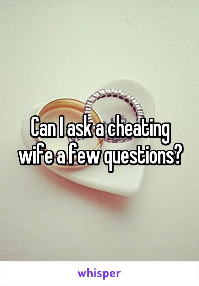 Can I ask a cheating wife a few questions?