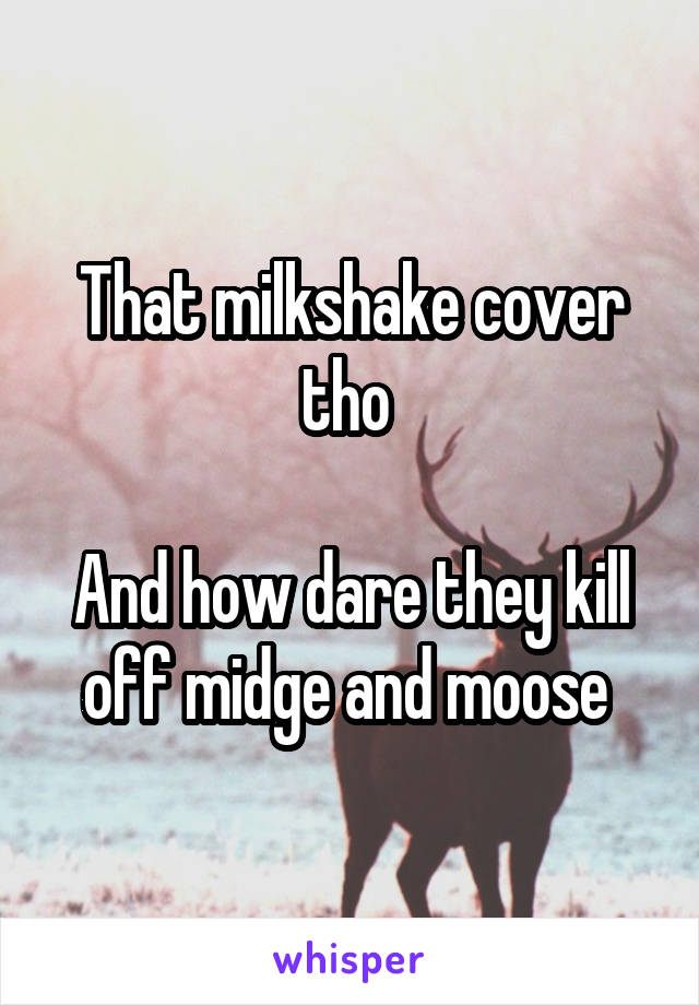 That milkshake cover tho   And how dare they kill off midge and moose