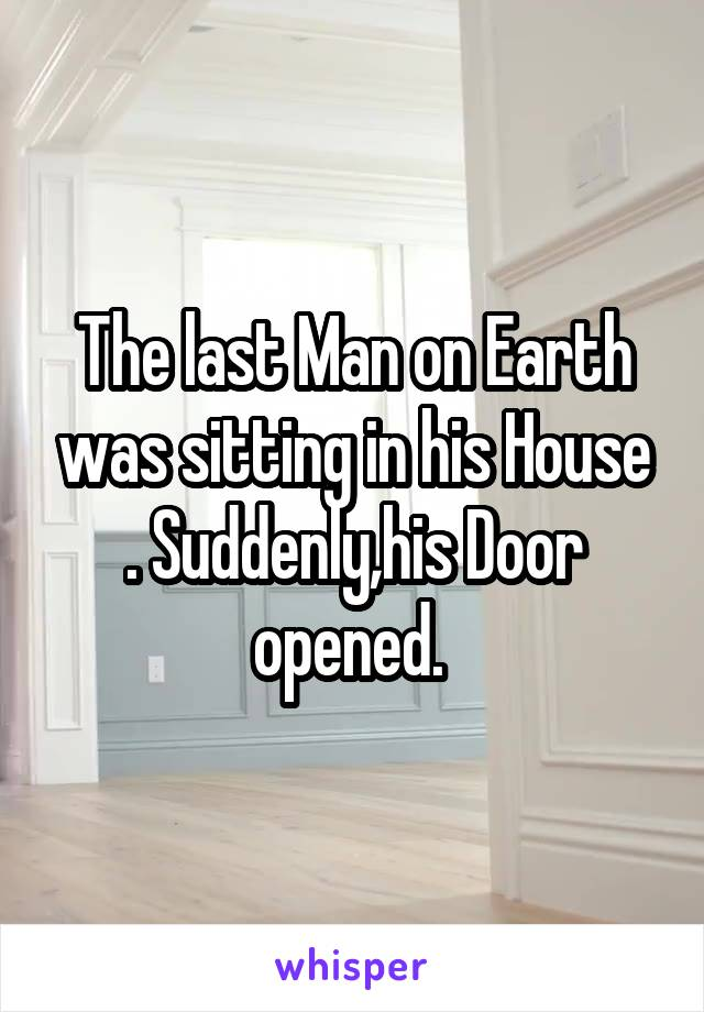 The last Man on Earth was sitting in his House . Suddenly,his Door opened.
