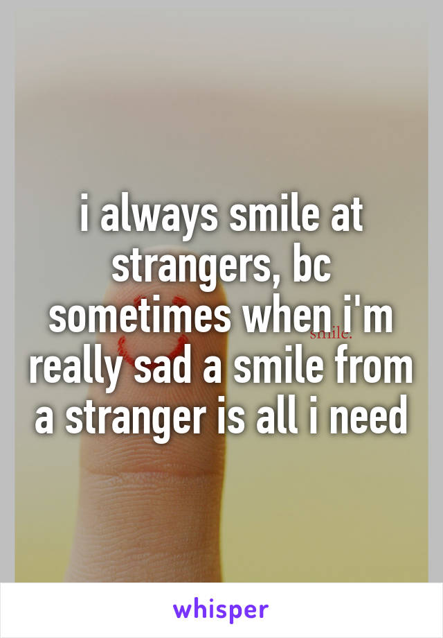 i always smile at strangers, bc sometimes when i'm really sad a smile from a stranger is all i need