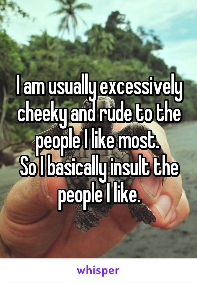 I am usually excessively cheeky and rude to the people I like most.  So I basically insult the people I like.