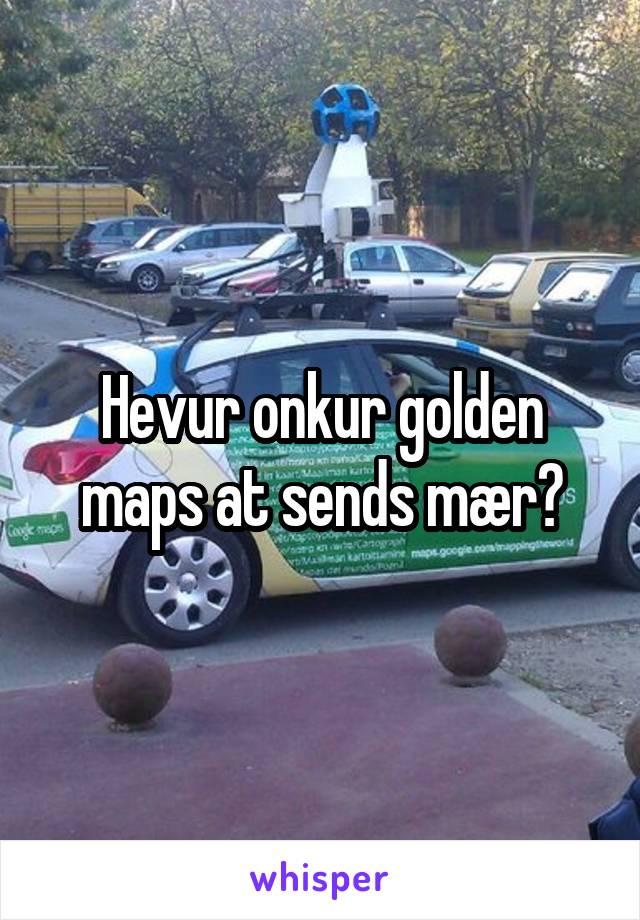 Hevur onkur golden maps at sends mær?