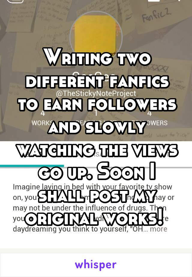 Writing two different fanfics to earn followers and slowly watching the views go up. Soon I shall post my original works!
