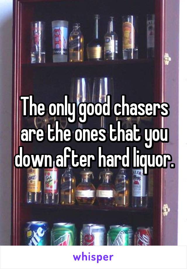 The only good chasers are the ones that you down after hard liquor.