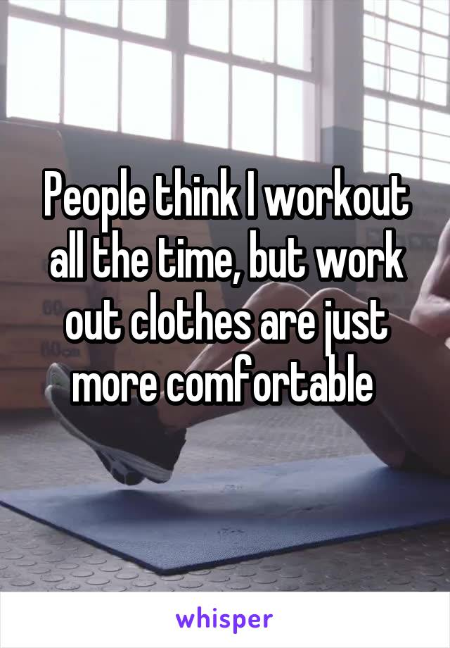 People think I workout all the time, but work out clothes are just more comfortable