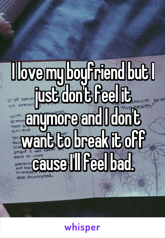 I love my boyfriend but I just don't feel it anymore and I don't want to break it off cause I'll feel bad.