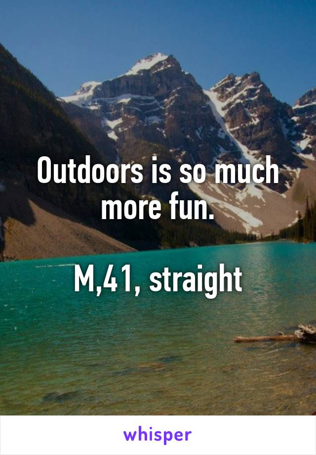 Outdoors is so much more fun.  M,41, straight
