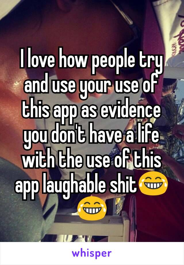 I love how people try and use your use of this app as evidence you don't have a life with the use of this app laughable shit😂😂