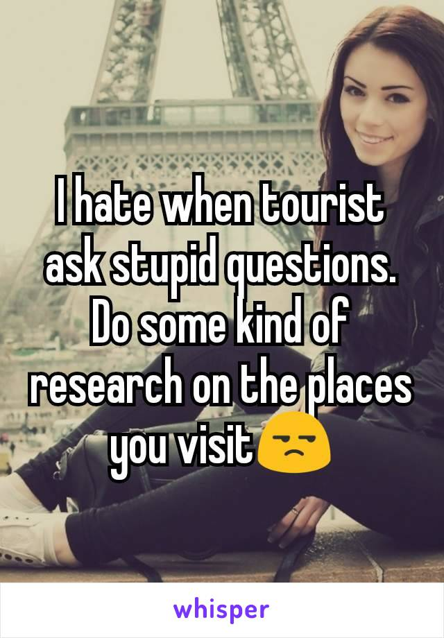 I hate when tourist ask stupid questions. Do some kind of research on the places you visit😒