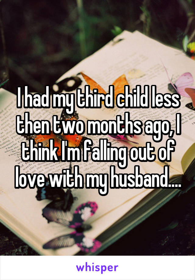 I had my third child less then two months ago, I think I'm falling out of love with my husband....