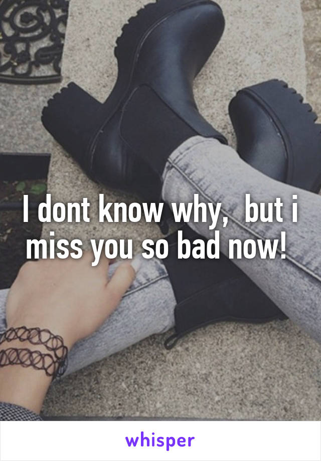 I dont know why,  but i miss you so bad now!
