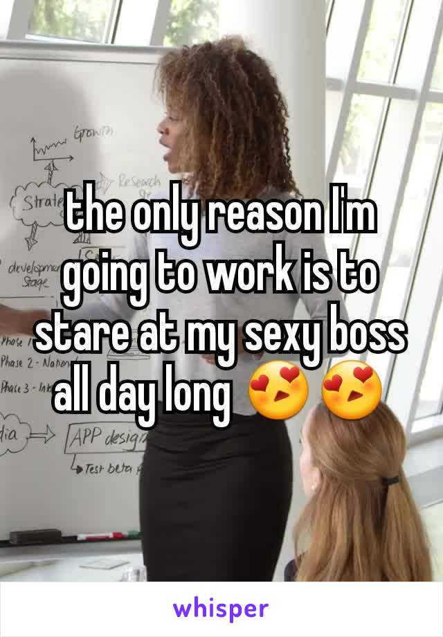 the only reason I'm going to work is to stare at my sexy boss all day long 😍😍