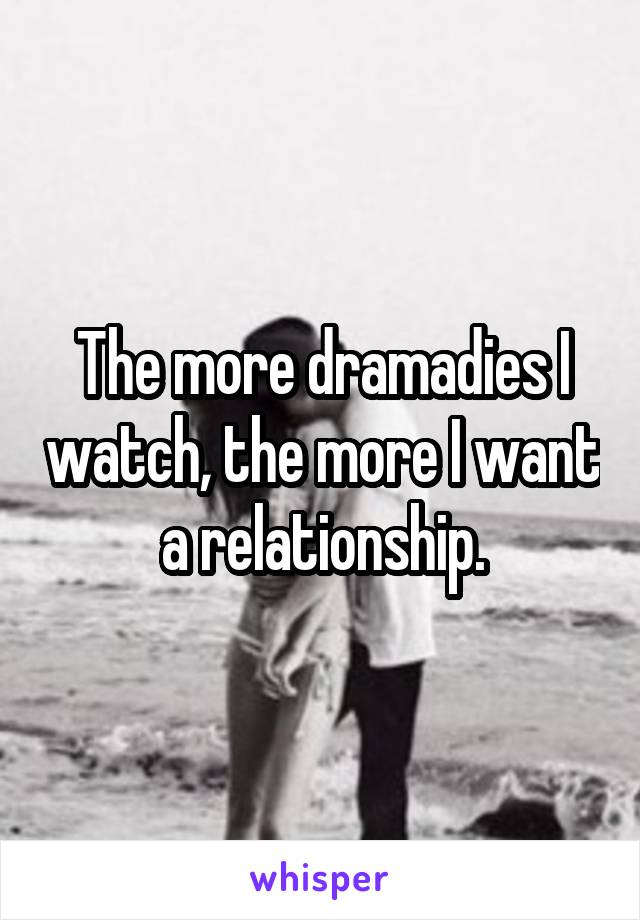 The more dramadies I watch, the more I want a relationship.