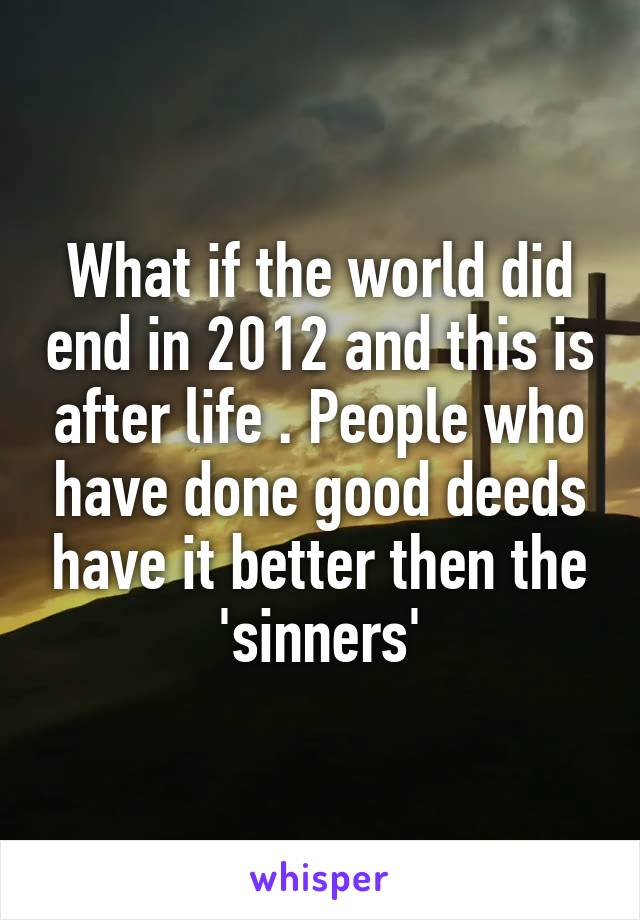 What if the world did end in 2012 and this is after life . People who have done good deeds have it better then the 'sinners'