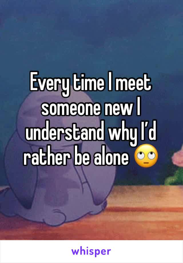 Every time I meet someone new I understand why I'd rather be alone 🙄