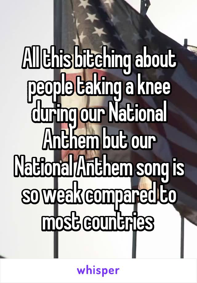 All this bitching about people taking a knee during our National Anthem but our National Anthem song is so weak compared to most countries