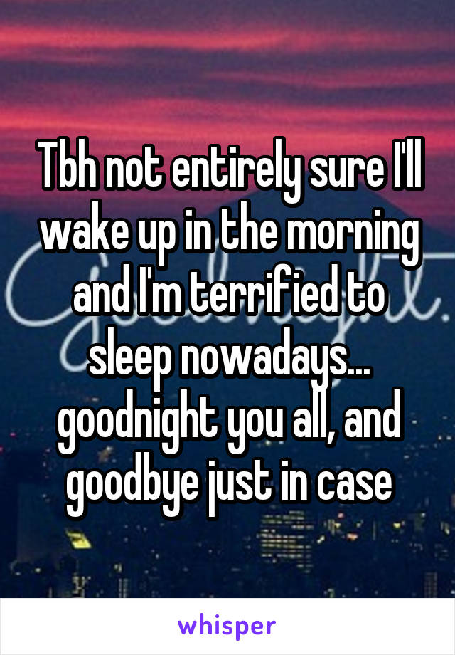 Tbh not entirely sure I'll wake up in the morning and I'm terrified to sleep nowadays... goodnight you all, and goodbye just in case