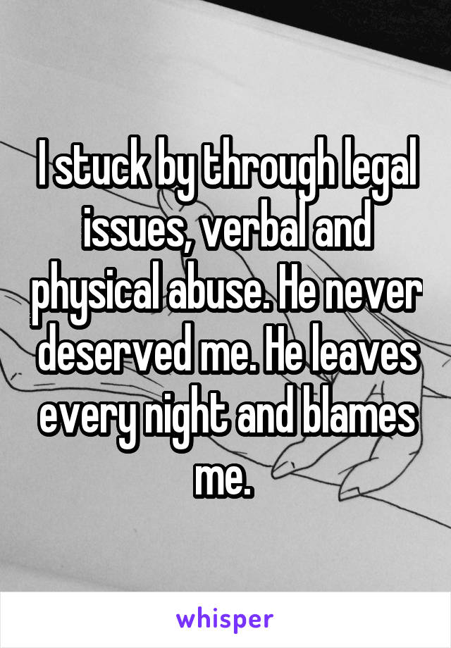 I stuck by through legal issues, verbal and physical abuse. He never deserved me. He leaves every night and blames me.