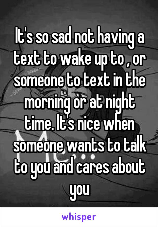 It's so sad not having a text to wake up to , or someone to text in the morning or at night time. It's nice when someone wants to talk to you and cares about you