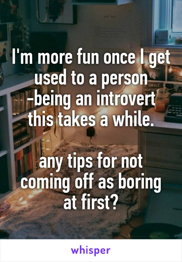 I'm more fun once I get used to a person -being an introvert this takes a while.  any tips for not coming off as boring at first?