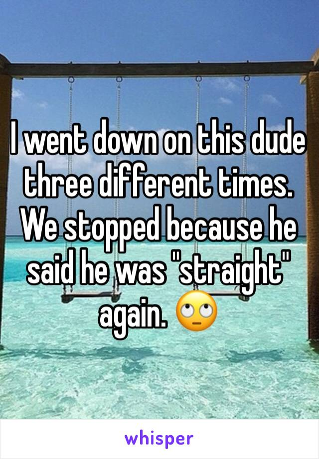"""I went down on this dude three different times. We stopped because he said he was """"straight"""" again. 🙄"""