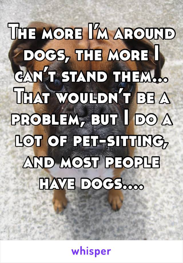 The more I'm around dogs, the more I can't stand them... That wouldn't be a problem, but I do a lot of pet-sitting, and most people have dogs....
