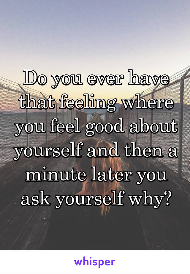 Do you ever have that feeling where you feel good about yourself and then a minute later you ask yourself why?