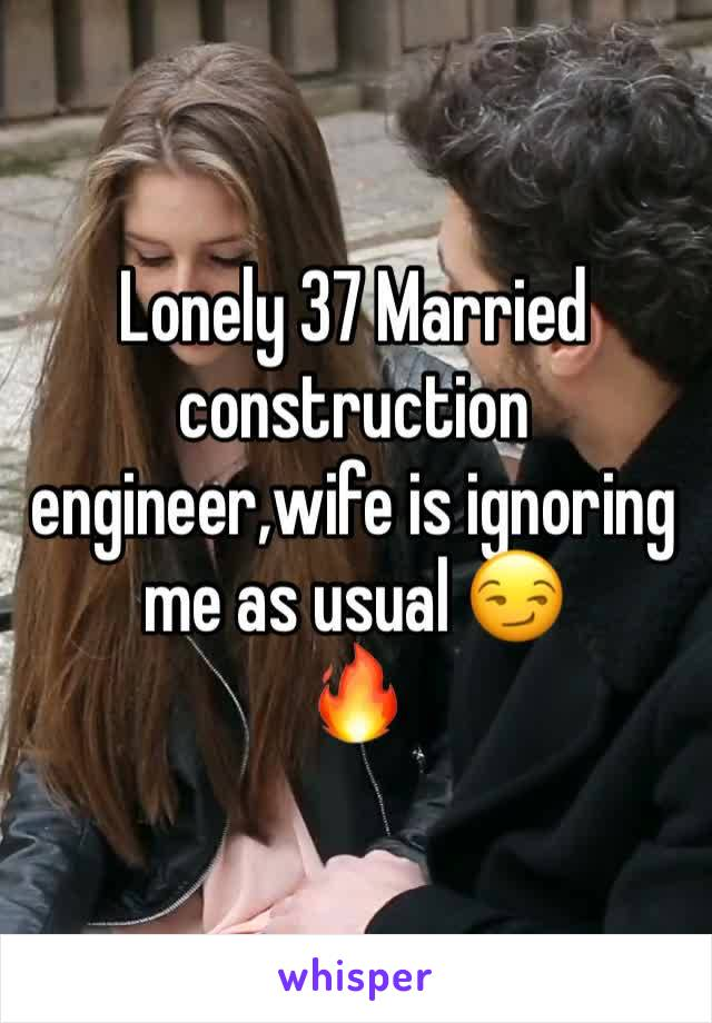 Lonely 37 Married construction engineer,wife is ignoring me as usual 😏 🔥