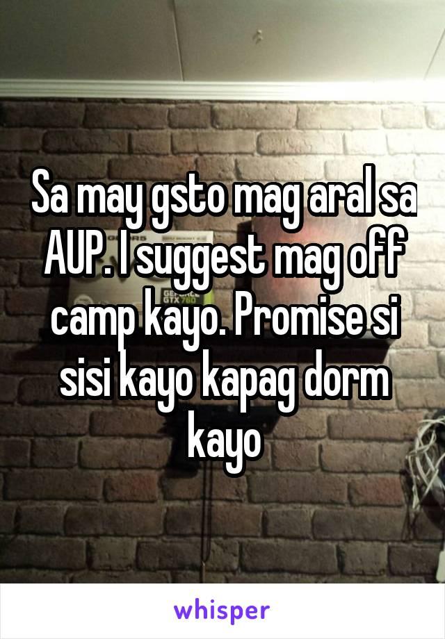 Sa may gsto mag aral sa AUP. I suggest mag off camp kayo. Promise si sisi kayo kapag dorm kayo