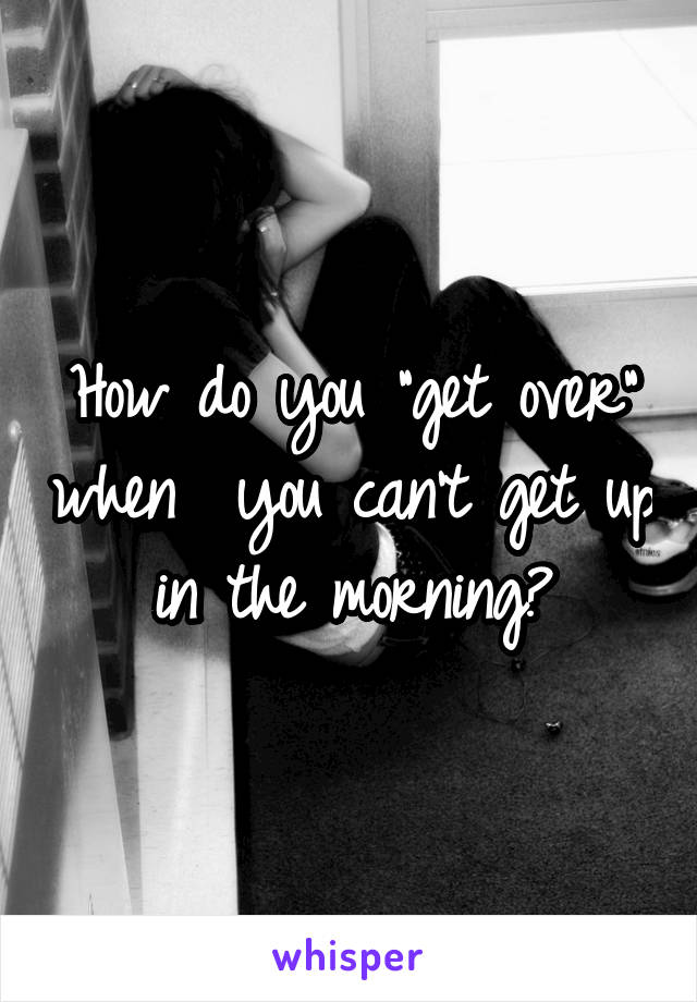 """How do you """"get over"""" when  you can't get up in the morning?"""