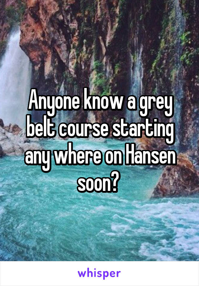 Anyone know a grey belt course starting any where on Hansen soon?