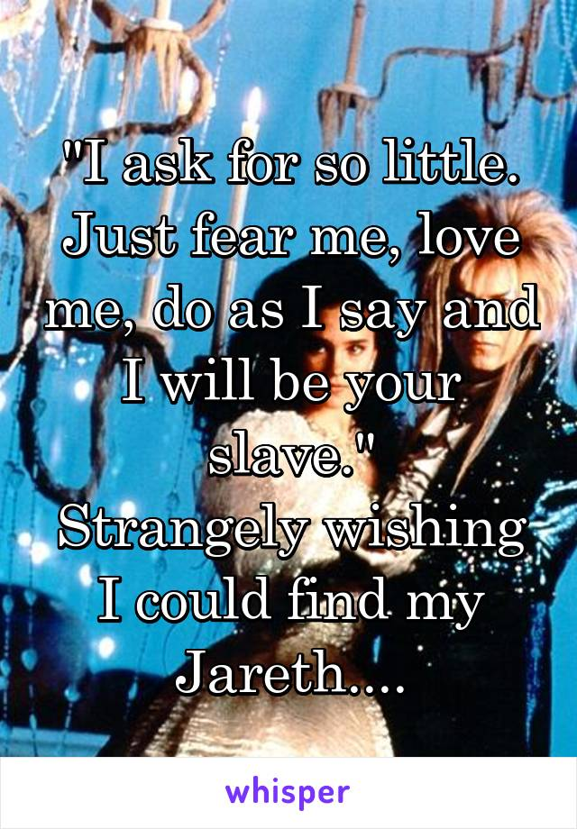 """""""I ask for so little. Just fear me, love me, do as I say and I will be your slave."""" Strangely wishing I could find my Jareth...."""