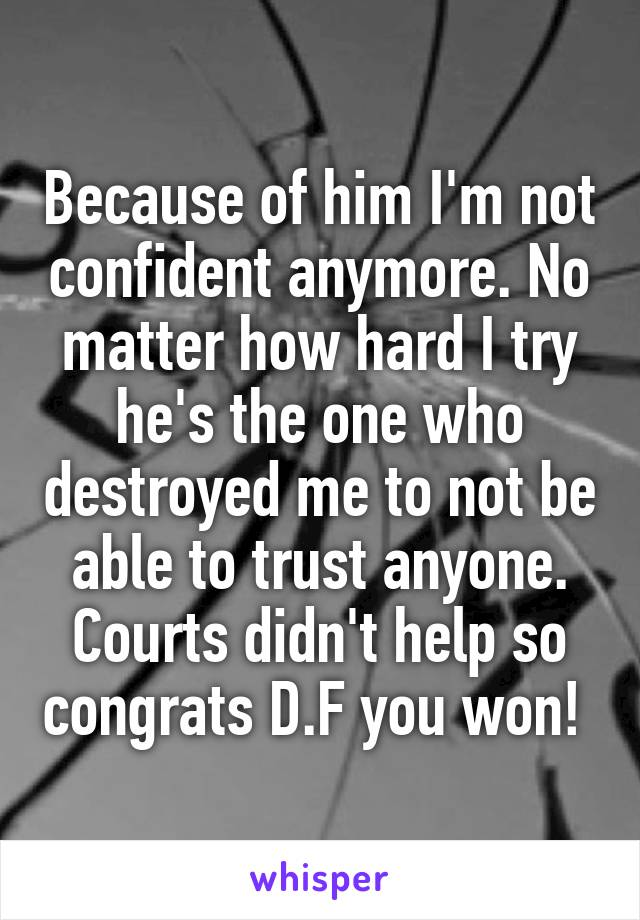 Because of him I'm not confident anymore. No matter how hard I try he's the one who destroyed me to not be able to trust anyone. Courts didn't help so congrats D.F you won!