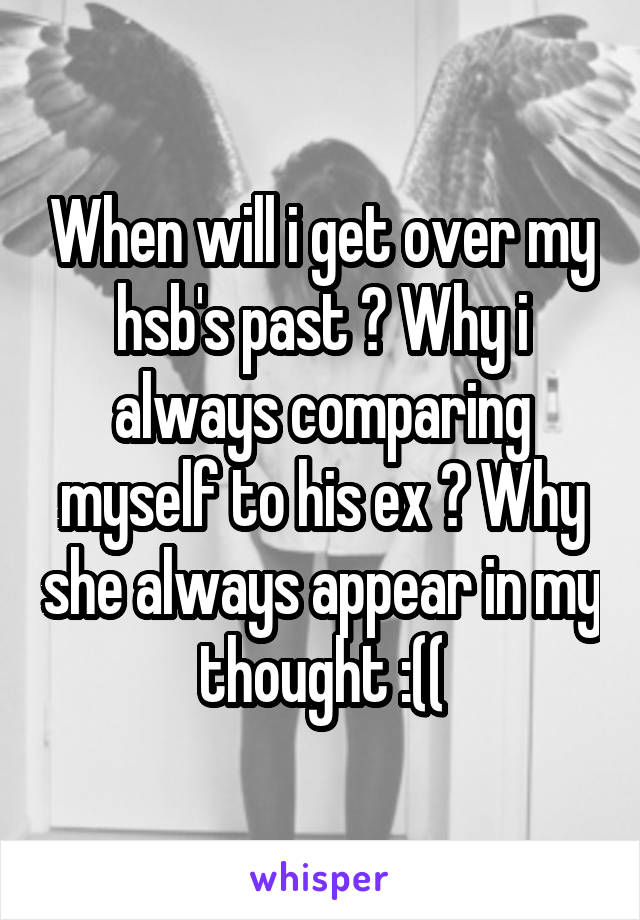 When will i get over my hsb's past ? Why i always comparing myself to his ex ? Why she always appear in my thought :((