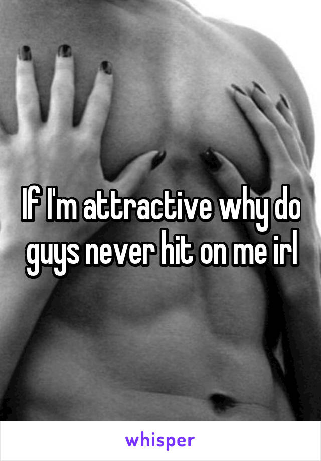 If I'm attractive why do guys never hit on me irl