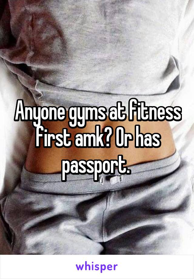 Anyone gyms at fitness first amk? Or has passport.